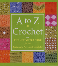 A to Z Crochet, The Ultimate Guide for the Beginner to Advanced Crocheter